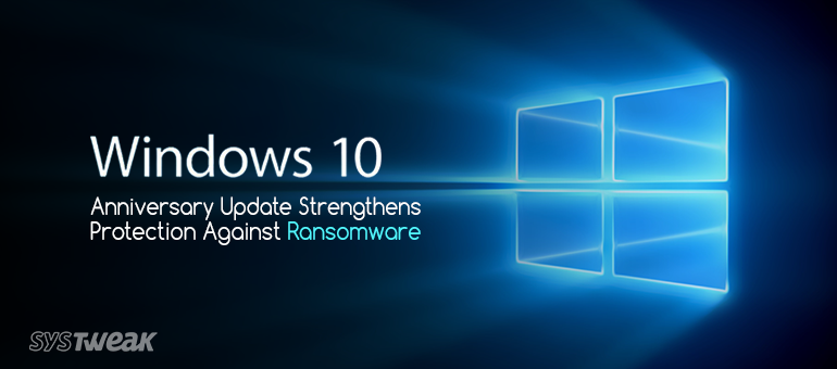 Windows 10 Anniversary Update Protects You Against Ransomware Attacks!