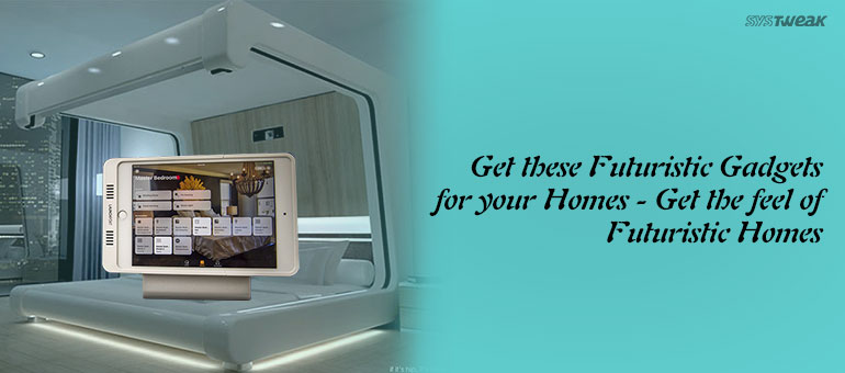 Futuristic High Tech Gadgets For Your Home – Part II