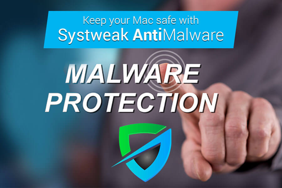 How Keep your Mac safe with Systweak Antimalware