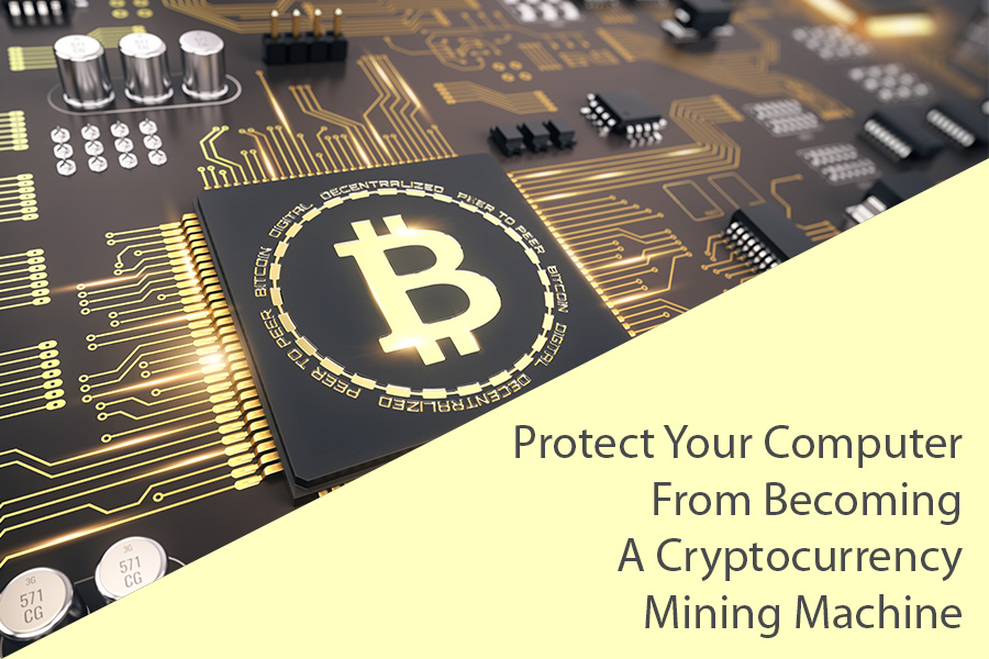 How to Protect Your Computer from Becoming a Cryptocurrency Mining Machine