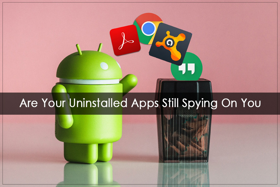 Apps Can Track You Even After Uninstalling them?